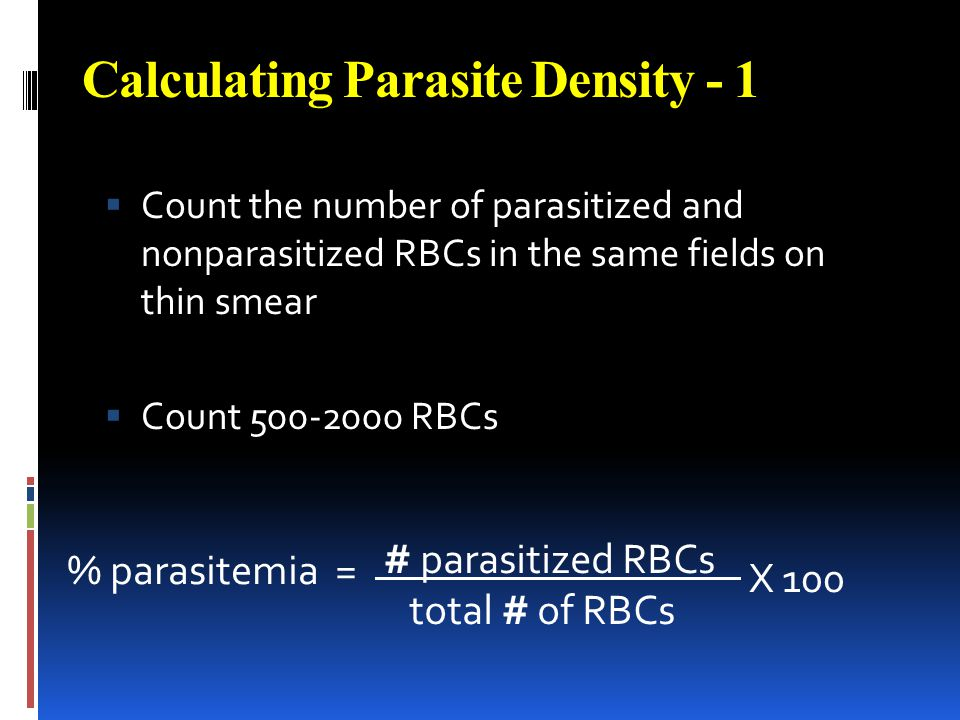 Calculating Parasite Density - 1 Count the number of parasitized and nonparasitized RBCs in the same fields on thin smear Count 500-2000 RBCs % parasi