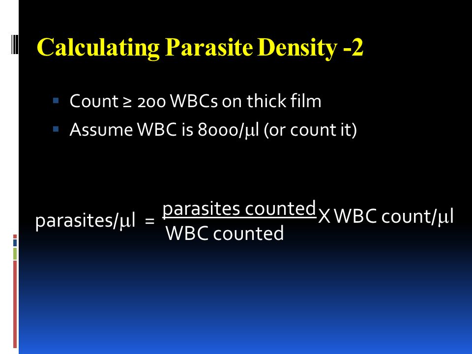 Calculating Parasite Density -2 Count 200 WBCs on thick film Assume WBC is 8000/ l (or count it) parasites/ l = parasites counted WBC counted X WBC co