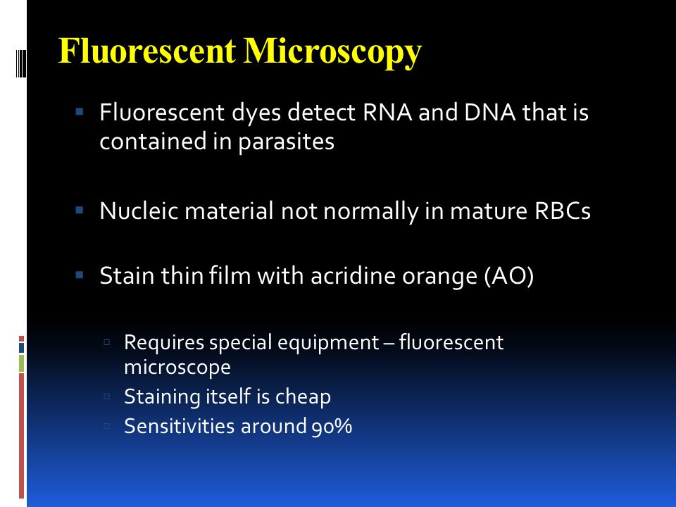 Fluorescent Microscopy Fluorescent dyes detect RNA and DNA that is contained in parasites Nucleic material not normally in mature RBCs Stain thin film