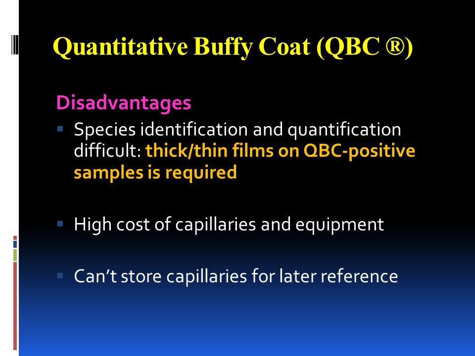 Quantitative Buffy Coat (QBC ®) Disadvantages Species identification and quantification difficult: thick/thin films on QBC-positive samples is require