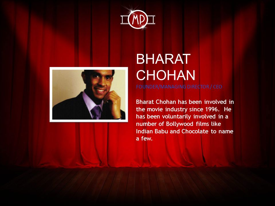 BHARAT CHOHAN FOUNDER/MANAGING DIRECTOR / CEO Bharat Chohan has been involved in the movie industry since 1996.