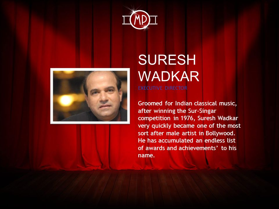 SURESH WADKAR EXECUTIVE DIRECTOR Groomed for Indian classical music, after winning the Sur-Singar competition in 1976, Suresh Wadkar very quickly became one of the most sort after male artist in Bollywood.