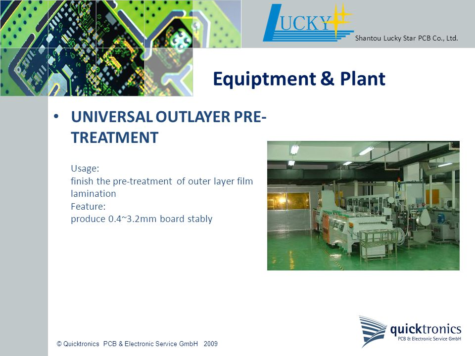 © Quicktronics PCB & Electronic Service GmbH 2009 UNIVERSAL OUTLAYER PRE- TREATMENT Usage: finish the pre-treatment of outer layer film lamination Fea