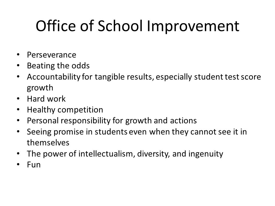 Office of School Improvement Perseverance Beating the odds Accountability for tangible results, especially student test score growth Hard work Healthy competition Personal responsibility for growth and actions Seeing promise in students even when they cannot see it in themselves The power of intellectualism, diversity, and ingenuity Fun