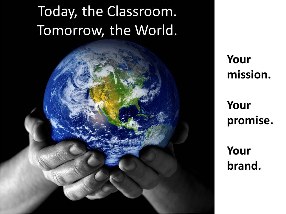 Today, the Classroom. Tomorrow, the World. Your mission. Your promise. Your brand.