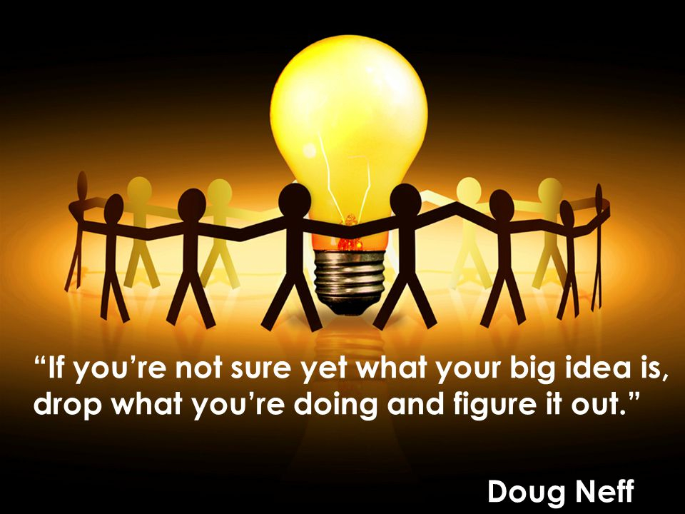 If youre not sure yet what your big idea is, drop what youre doing and figure it out. Doug Neff