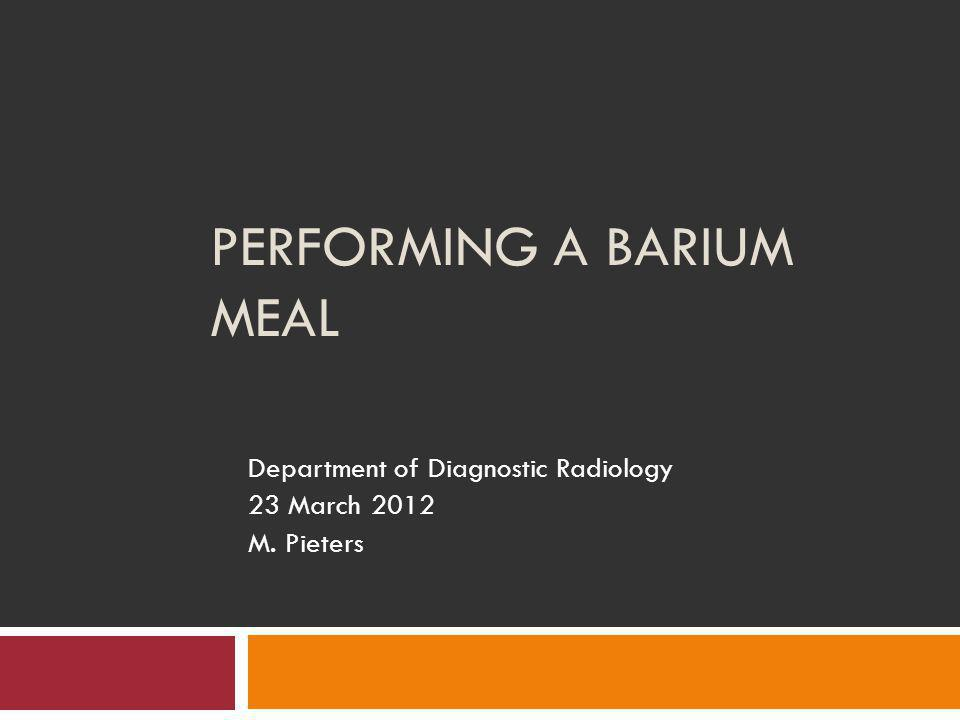 PERFORMING A BARIUM MEAL Department of Diagnostic Radiology 23 March 2012 M. Pieters