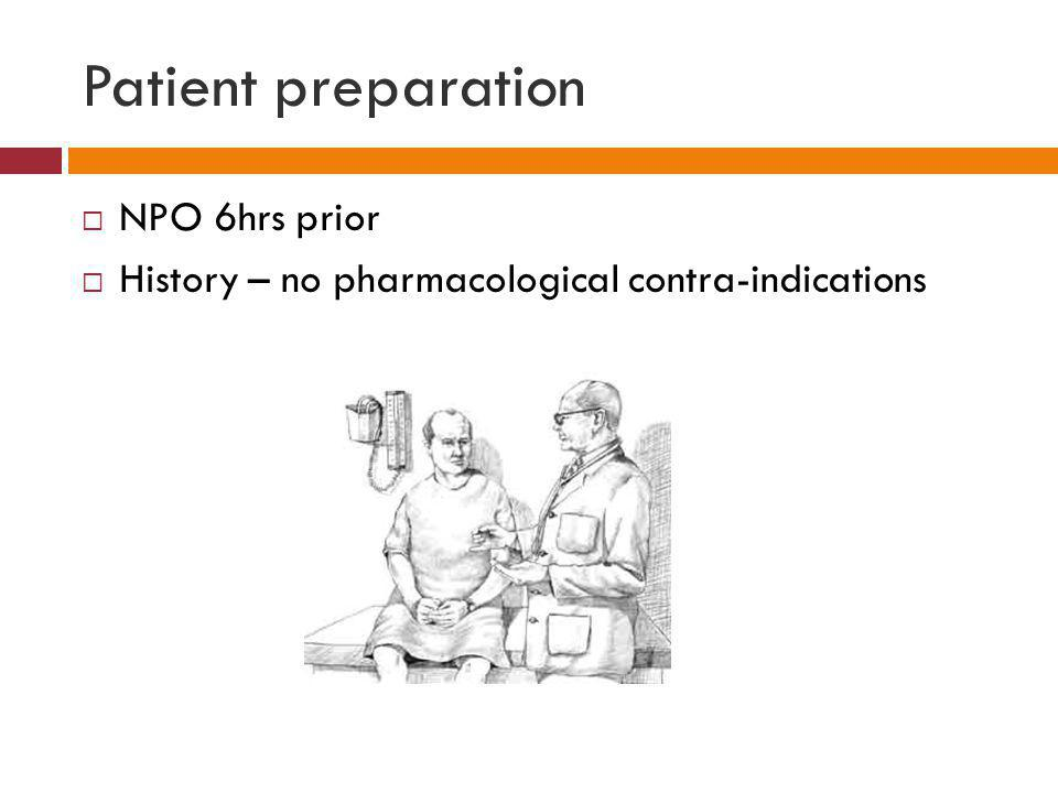 Patient preparation NPO 6hrs prior History – no pharmacological contra-indications