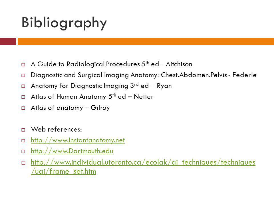 Bibliography A Guide to Radiological Procedures 5 th ed - Aitchison Diagnostic and Surgical Imaging Anatomy: Chest.Abdomen.Pelvis - Federle Anatomy fo