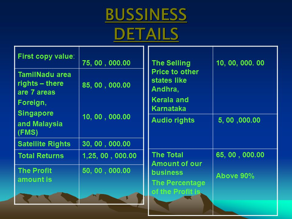 BUSSINESS DETAILS First copy value: 75, 00, 000.00 TamilNadu area rights – there are 7 areas Foreign, Singapore and Malaysia (FMS) 85, 00, 000.00 10,