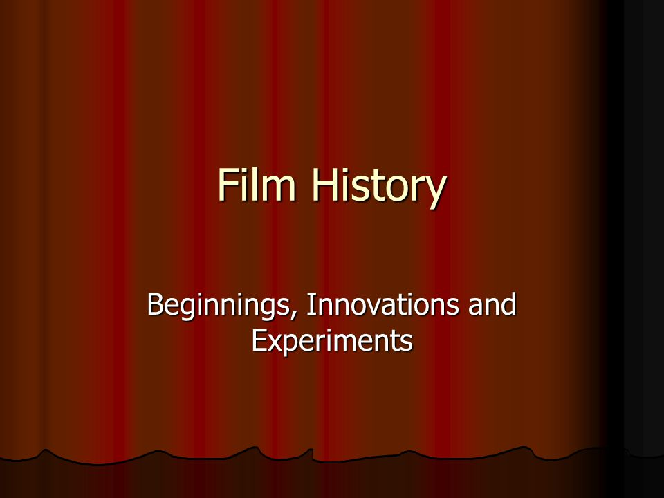 Film History Beginnings, Innovations and Experiments