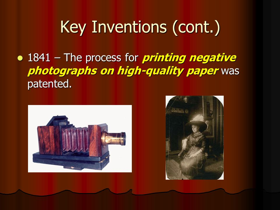 Key Inventions (cont.) 1841 – The process for printing negative photographs on high-quality paper was patented.