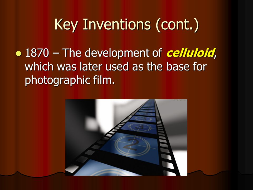 Key Inventions (cont.) 1870 – The development of celluloid, which was later used as the base for photographic film. 1870 – The development of celluloi
