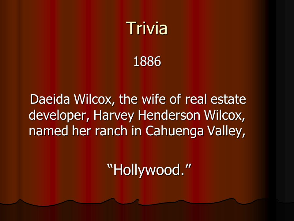 Trivia 1886 Daeida Wilcox, the wife of real estate developer, Harvey Henderson Wilcox, named her ranch in Cahuenga Valley, Daeida Wilcox, the wife of real estate developer, Harvey Henderson Wilcox, named her ranch in Cahuenga Valley, Hollywood.