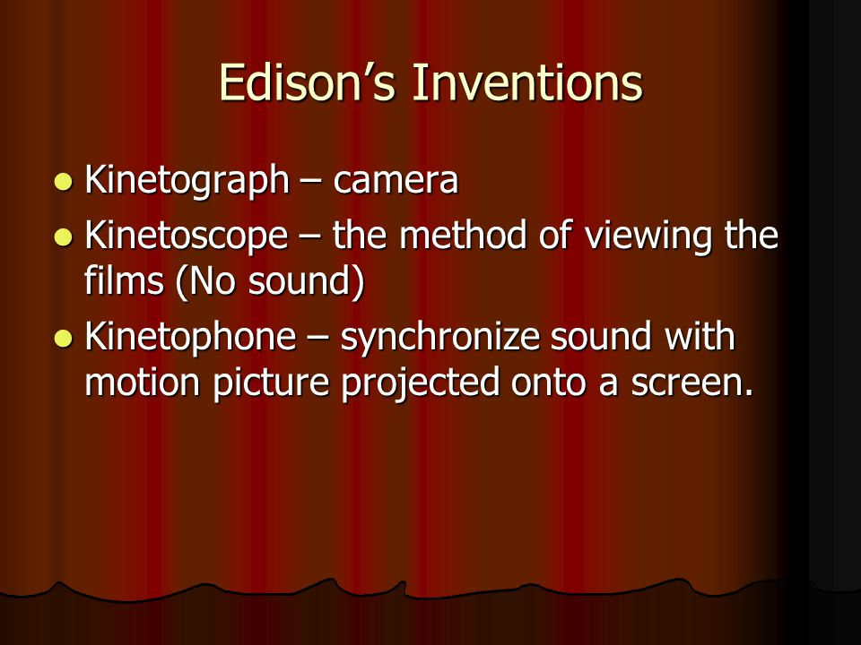 Edisons Inventions Kinetograph – camera Kinetograph – camera Kinetoscope – the method of viewing the films (No sound) Kinetoscope – the method of viewing the films (No sound) Kinetophone – synchronize sound with motion picture projected onto a screen.