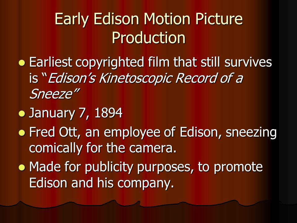 Early Edison Motion Picture Production Earliest copyrighted film that still survives is Edisons Kinetoscopic Record of a Sneeze Earliest copyrighted film that still survives is Edisons Kinetoscopic Record of a Sneeze January 7, 1894 January 7, 1894 Fred Ott, an employee of Edison, sneezing comically for the camera.