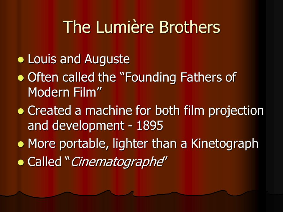 The Lumière Brothers Louis and Auguste Louis and Auguste Often called the Founding Fathers of Modern Film Often called the Founding Fathers of Modern