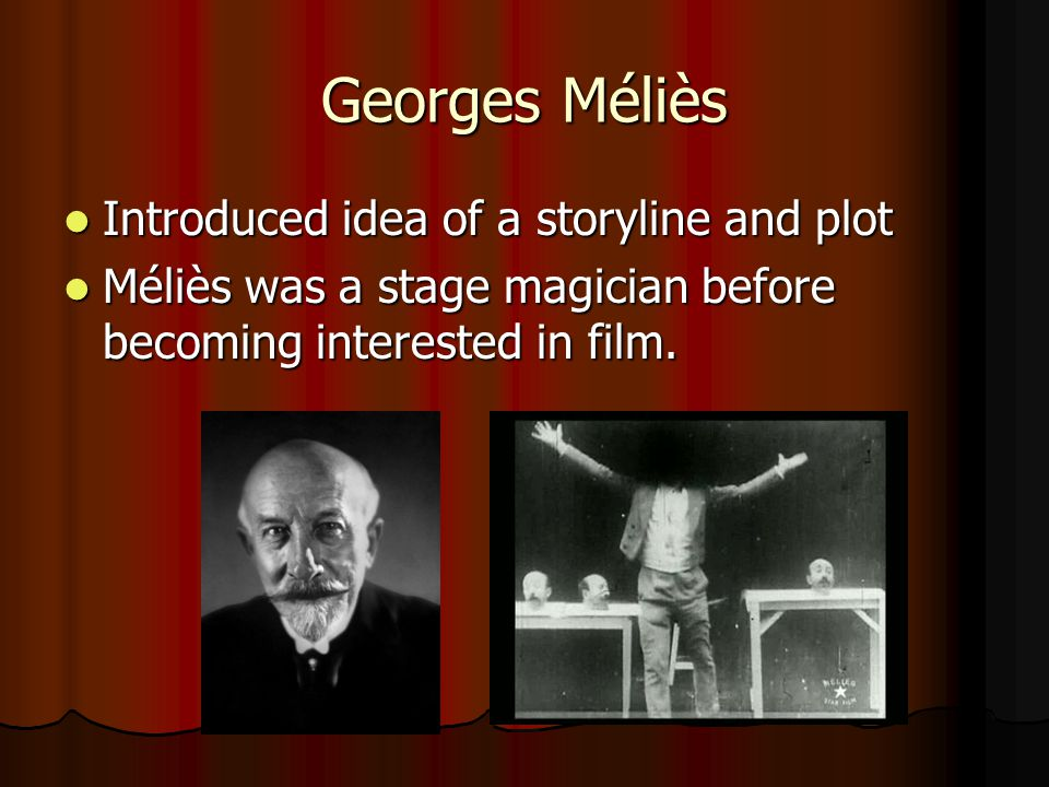 Georges Méliès Introduced idea of a storyline and plot Introduced idea of a storyline and plot Méliès was a stage magician before becoming interested in film.