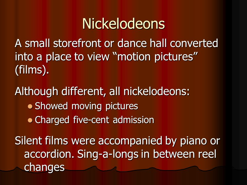 Nickelodeons A small storefront or dance hall converted into a place to view motion pictures (films).