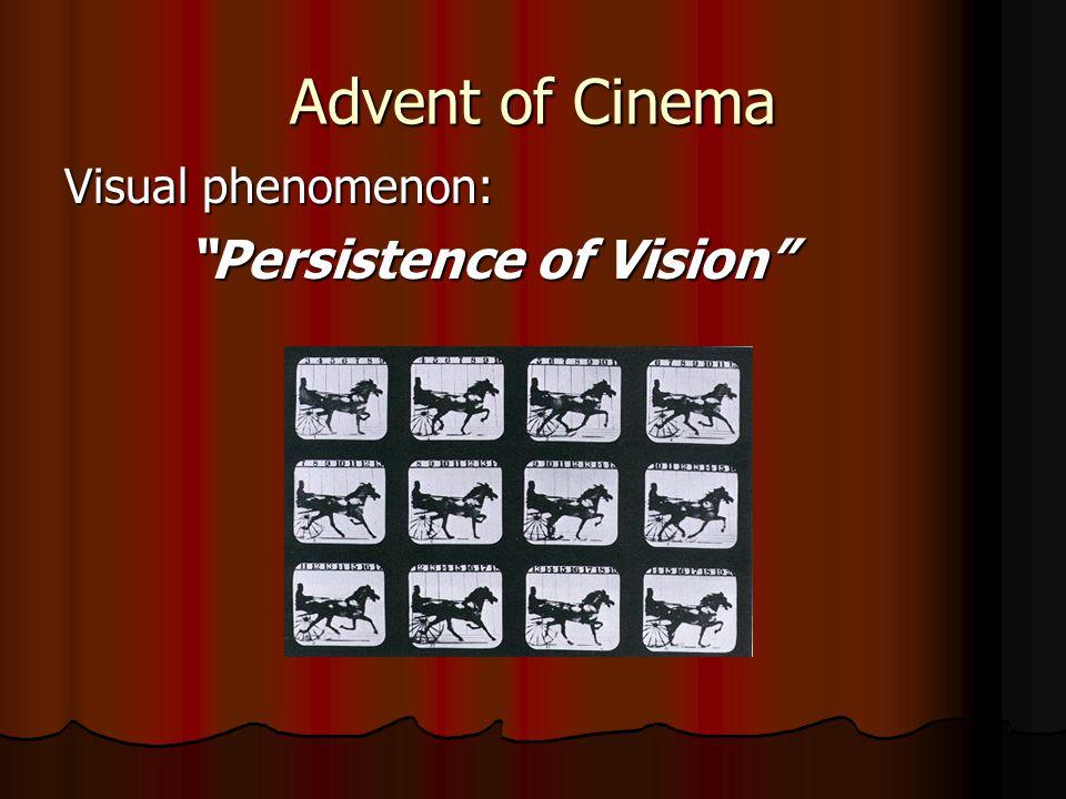 Advent of Cinema Visual phenomenon: Persistence of Vision Persistence of Vision