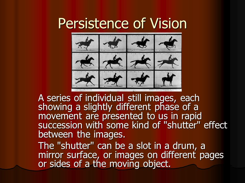Persistence of Vision A series of individual still images, each showing a slightly different phase of a movement are presented to us in rapid successi