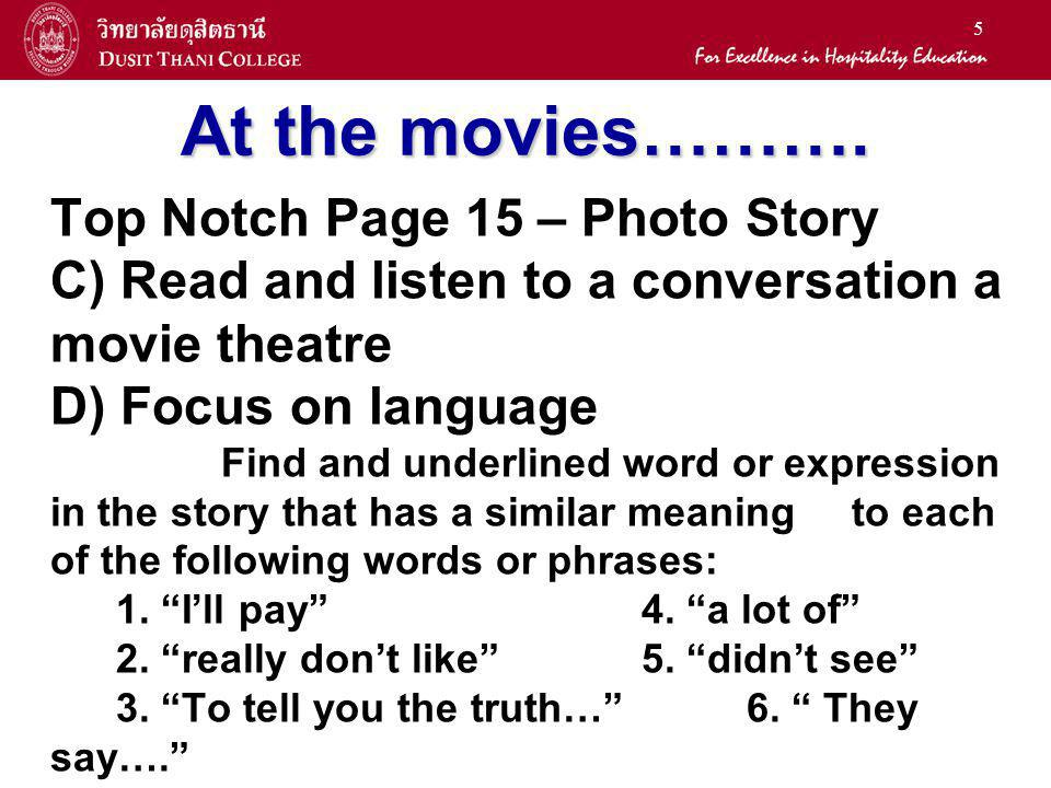 5 At the movies………. Top Notch Page 15 – Photo Story C) Read and listen to a conversation a movie theatre D) Focus on language Find and underlined word