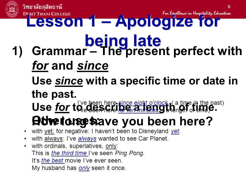 8 Lesson 1 – Apologize for being late 1) 1)Grammar – The present perfect with for and since Use since with a specific time or date in the past. Use fo