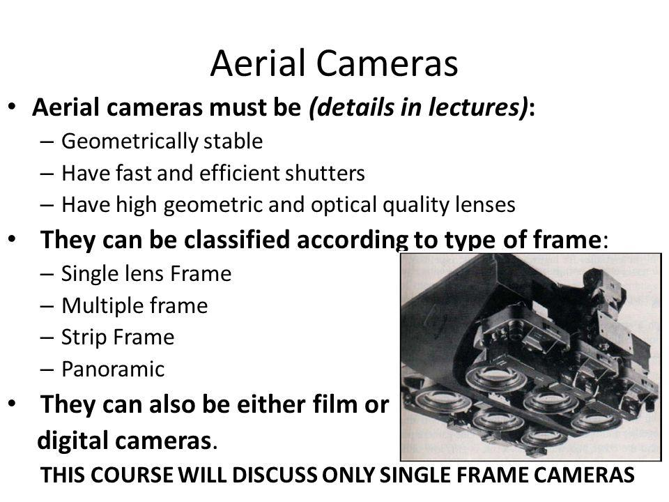 Aerial Cameras Aerial cameras must be (details in lectures): – Geometrically stable – Have fast and efficient shutters – Have high geometric and optic