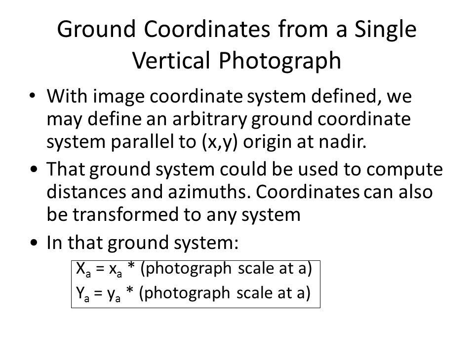 Ground Coordinates from a Single Vertical Photograph With image coordinate system defined, we may define an arbitrary ground coordinate system parallel to (x,y) origin at nadir.