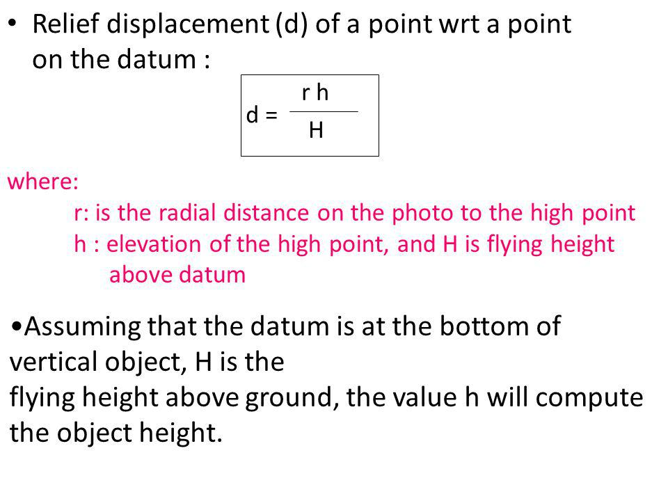 Relief displacement (d) of a point wrt a point on the datum : d = r h H Assuming that the datum is at the bottom of vertical object, H is the flying h