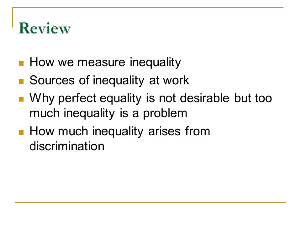 How we measure inequality Sources of inequality at work Why perfect equality is not desirable but too much inequality is a problem How much inequality arises from discrimination