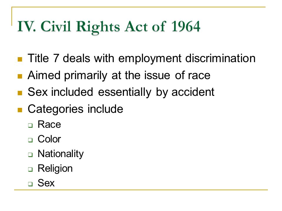 Title 7 deals with employment discrimination Aimed primarily at the issue of race Sex included essentially by accident Categories include Race Color Nationality Religion Sex