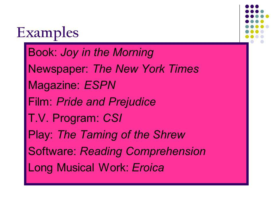 Examples Book: Joy in the Morning Newspaper: The New York Times Magazine: ESPN Film: Pride and Prejudice T.V. Program: CSI Play: The Taming of the Shr