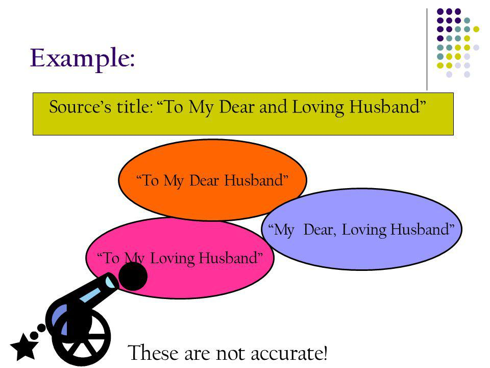 Example: Sources title: To My Dear and Loving Husband To My Loving Husband To My Dear Husband My Dear, Loving Husband These are not accurate!