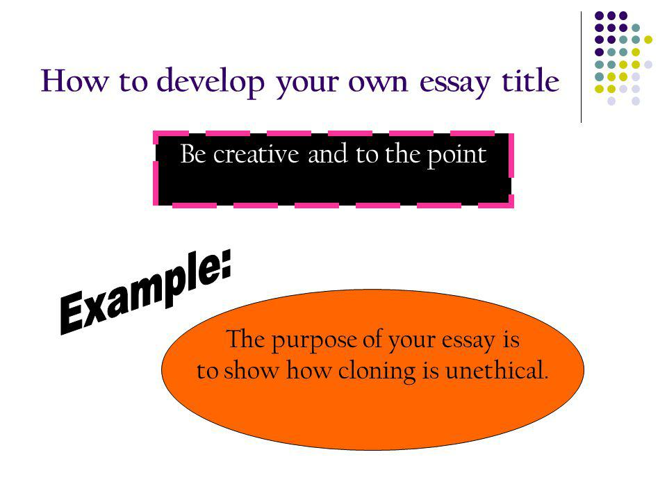 How to develop your own essay title Be creative and to the point The purpose of your essay is to show how cloning is unethical.