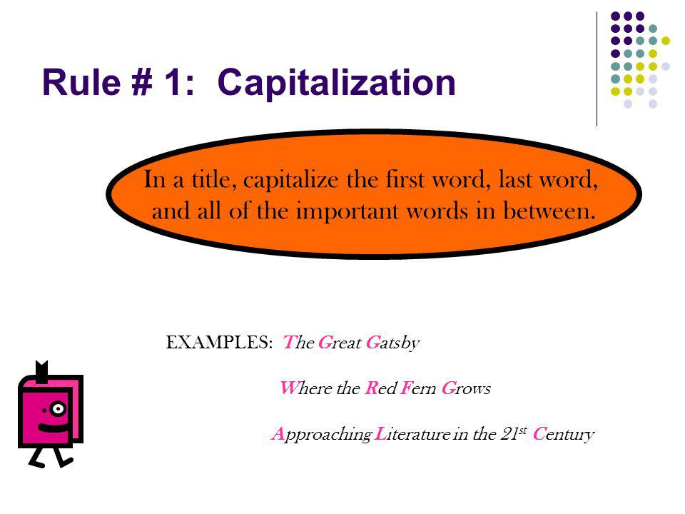 Rule # 1: Capitalization In a title, capitalize the first word, last word, and all of the important words in between. EXAMPLES: The Great Gatsby Where