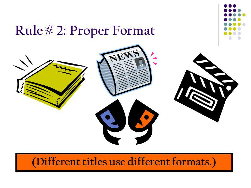 Rule # 2: Proper Format (Different titles use different formats.)