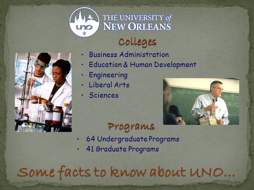 Some facts to know about UNO…Some facts to know about UNO… Colleges Business Administration Education & Human Development Engineering Liberal Arts Sciences Programs 64 Undergraduate Programs 41 Graduate Programs