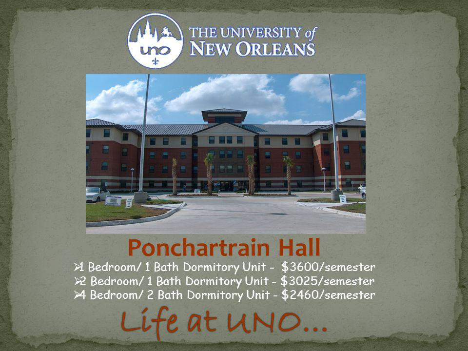 Ponchartrain Hall 1 Bedroom/ 1 Bath Dormitory Unit - $3600/semester 2 Bedroom/ 1 Bath Dormitory Unit - $3025/semester 4 Bedroom/ 2 Bath Dormitory Unit - $2460/semester Life at UNO…Life at UNO…