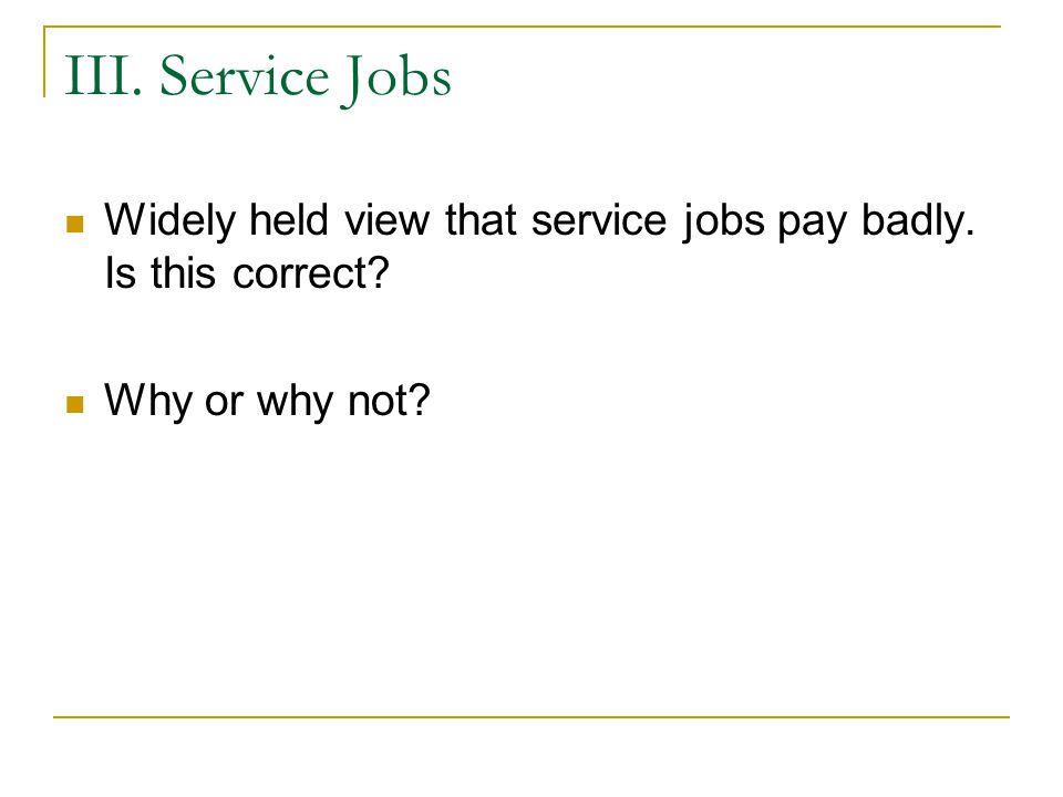 III. Service Jobs Widely held view that service jobs pay badly. Is this correct? Why or why not?
