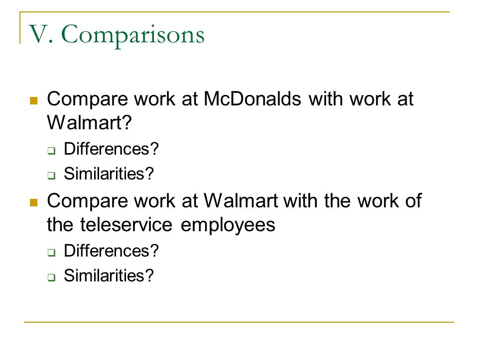 V. Comparisons Compare work at McDonalds with work at Walmart? Differences? Similarities? Compare work at Walmart with the work of the teleservice emp