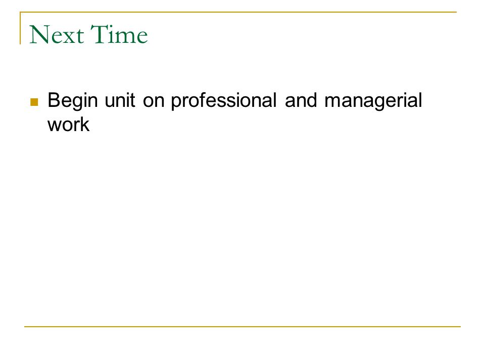 Next Time Begin unit on professional and managerial work