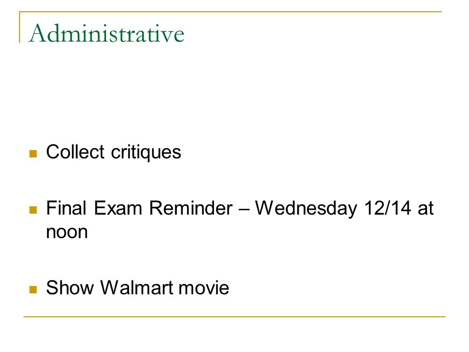 Administrative Collect critiques Final Exam Reminder – Wednesday 12/14 at noon Show Walmart movie