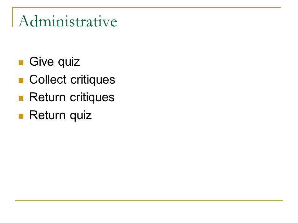Administrative Give quiz Collect critiques Return critiques Return quiz