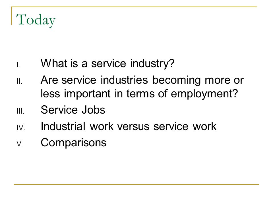 Today I. What is a service industry? II. Are service industries becoming more or less important in terms of employment? III. Service Jobs IV. Industri