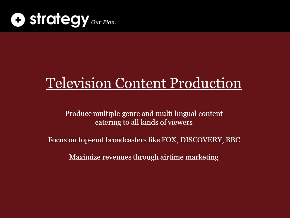 Television Content Production Produce multiple genre and multi lingual content catering to all kinds of viewers Focus on top-end broadcasters like FOX