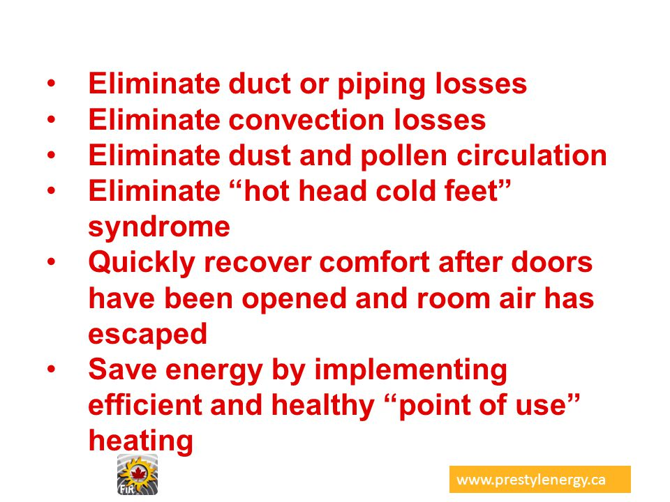 Eliminate duct or piping losses Eliminate convection losses Eliminate dust and pollen circulation Eliminate hot head cold feet syndrome Quickly recove