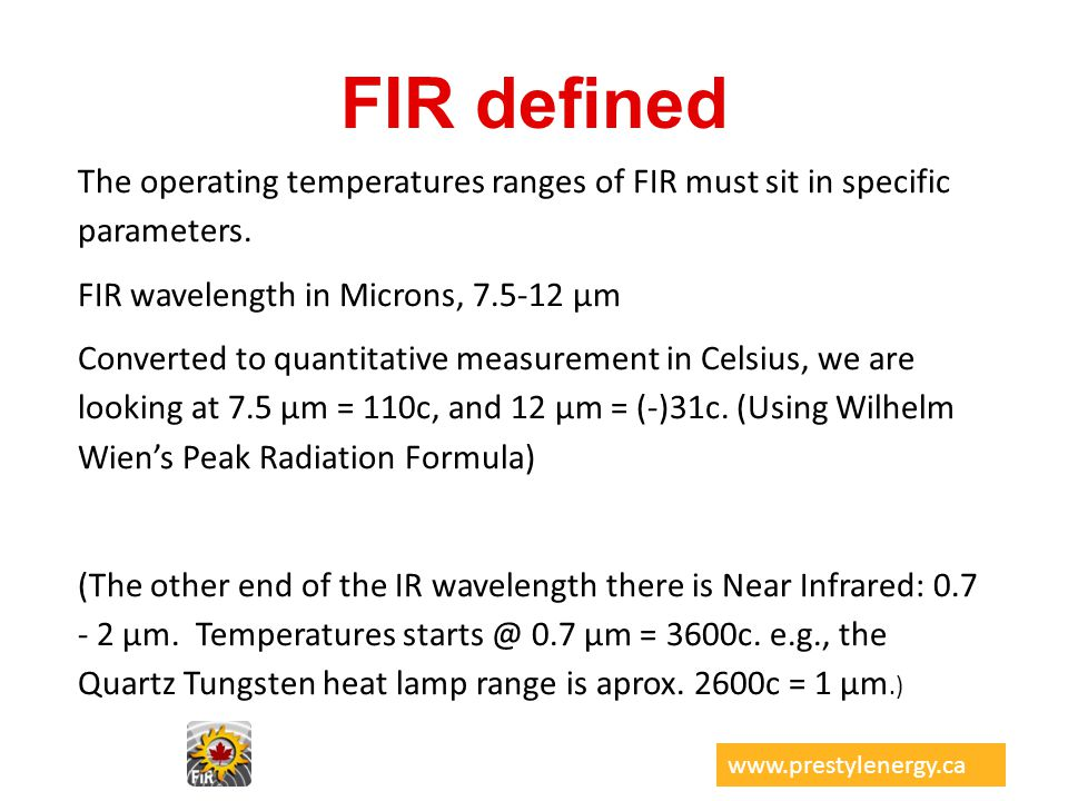 FIR defined www.prestylenergy.ca The operating temperatures ranges of FIR must sit in specific parameters. FIR wavelength in Microns, 7.5-12 µm Conver