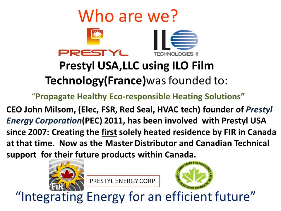 Prestyl USA,LLC using ILO Film Technology(France)was founded to: Propagate Healthy Eco-responsible Heating Solutions Integrating Energy for an efficie