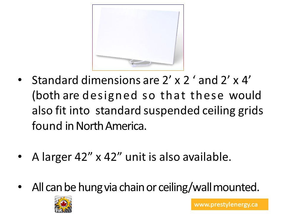 Standard dimensions are 2 x 2 and 2 x 4 (both are designed so that these would also fit into standard suspended ceiling grids found in North America.